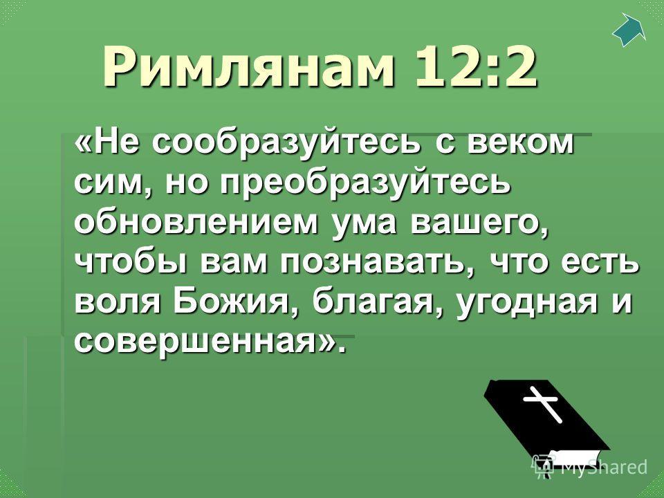 «Не сообразуйтесь с веком сим, но преобразуйтесь обновлением ума вашего, чтобы вам познавать, что есть воля Божия, благая, угодная и совершенная». Римлянам 12:2