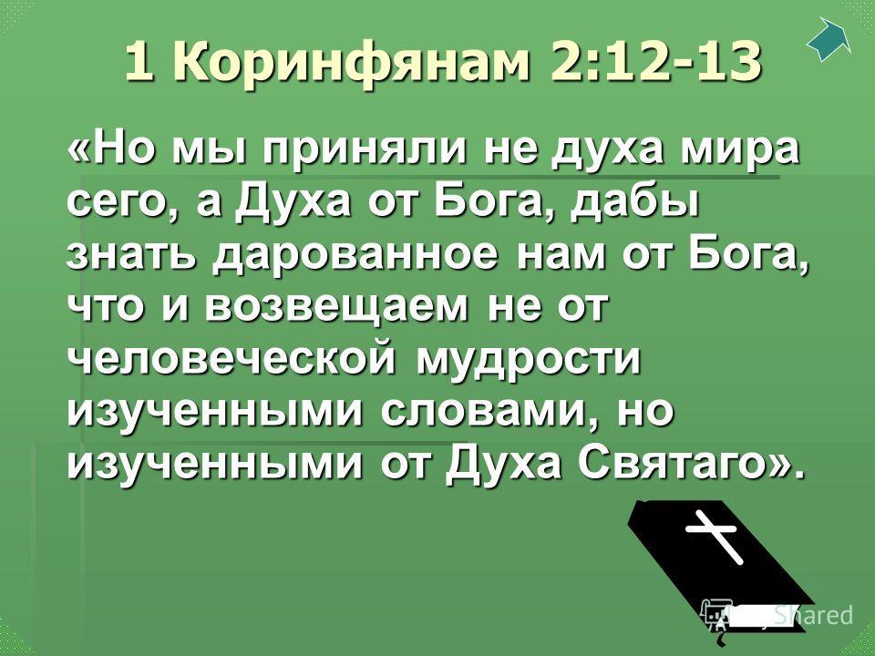 «Но мы приняли не духа мира сего, а Духа от Бога, дабы знать дарованное нам от Бога, что и возвещаем не от человеческой мудрости изученными словами, но изученными от Духа Святаго». 1 Коринфянам 2:12-13