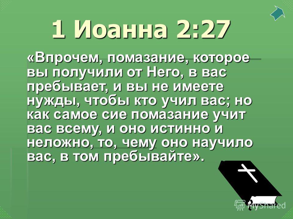 «Впрочем, помазание, которое вы получили от Него, в вас пребывает, и вы не имеете нужды, чтобы кто учил вас; но как самое сие помазание учит вас всему, и оно истинно и неложно, то, чему оно научило вас, в том пребывайте». 1 Иоанна 2:27