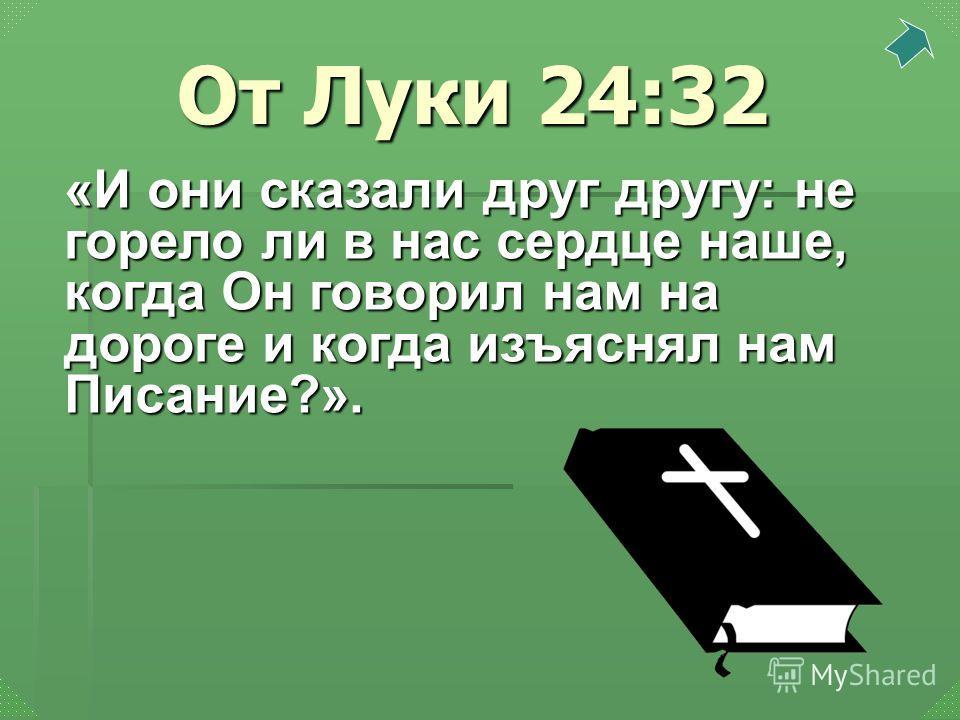 «И они сказали друг другу: не горело ли в нас сердце наше, когда Он говорил нам на дороге и когда изъяснял нам Писание?». От Луки 24:32