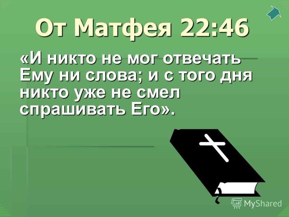 «И никто не мог отвечать Ему ни слова; и с того дня никто уже не смел спрашивать Его». От Матфея 22:46