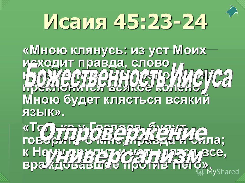 «Мною клянусь: из уст Моих исходит правда, слово неизменное, что предо Мною преклонится всякое колено, Мною будет клясться всякий язык». «Только у Господа, будут говорить о Мне, правда и сила; к Нему придут и устыдятся все, враждовавшие против Него».