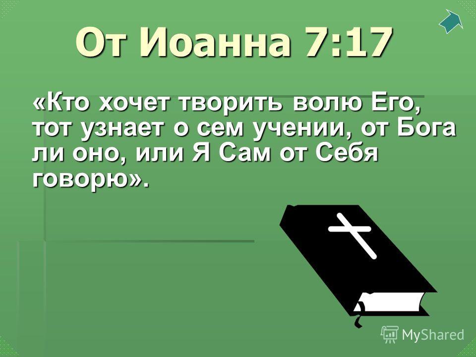 «Кто хочет творить волю Его, тот узнает о сем учении, от Бога ли оно, или Я Сам от Себя говорю». От Иоанна 7:17