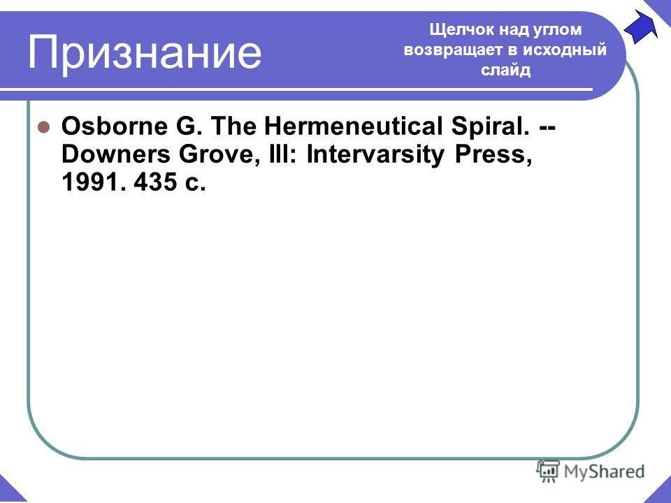 Признание Osborne G. The Hermeneutical Spiral. -- Downers Grove, Ill: Intervarsity Press, 1991. 435 c. Щелчок над углом возвращает в исходный слайд