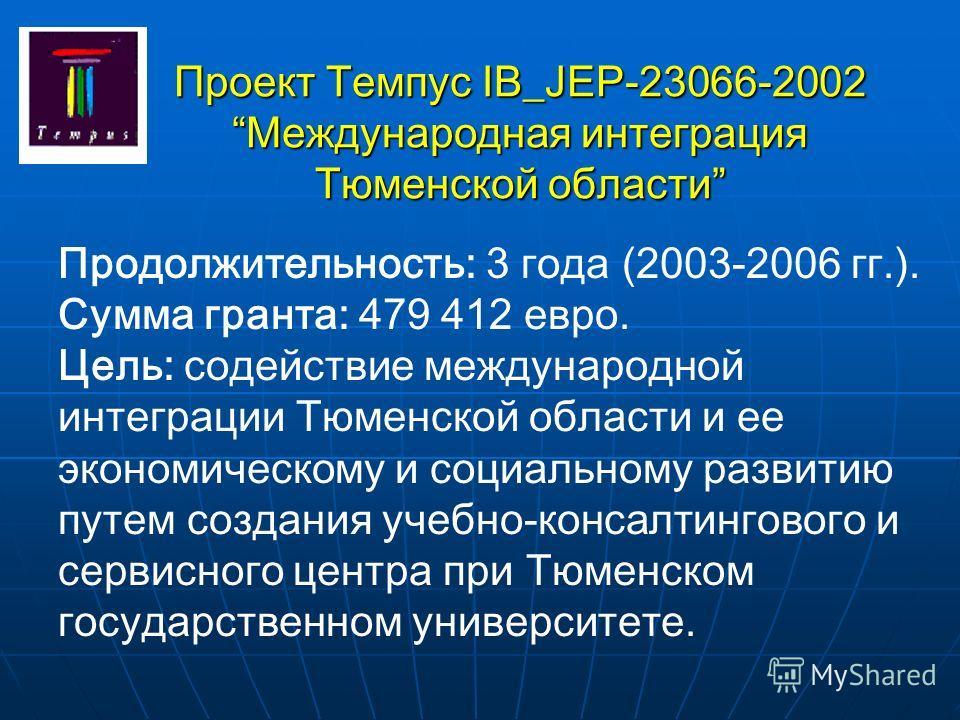 Проект Tемпус IB_JEP-23066-2002 Международная интеграция Тюменской области Продолжительность: 3 года (2003-2006 гг.). Сумма гранта: 479 412 евро. Цель: содействие международной интеграции Тюменской области и ее экономическому и социальному развитию п