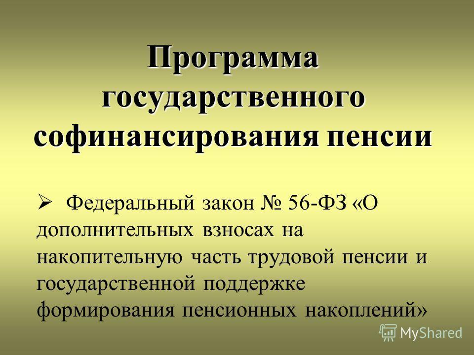 Программа государственного софинансирования пенсии Федеральный закон 56-ФЗ «О дополнительных взносах на накопительную часть трудовой пенсии и государственной поддержке формирования пенсионных накоплений»