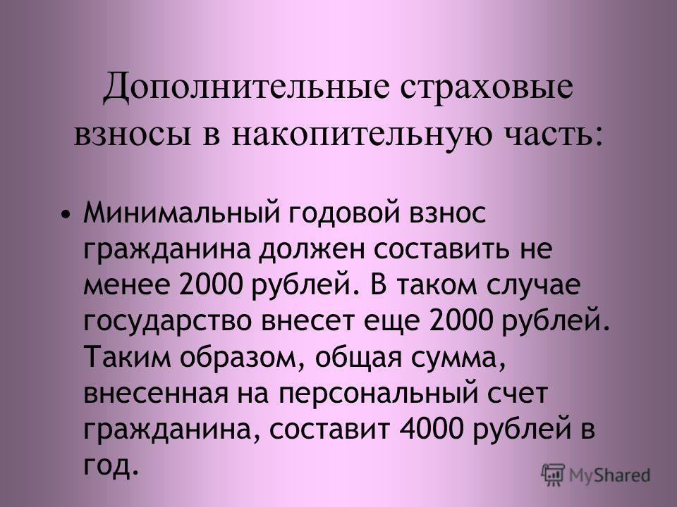 Дополнительные страховые взносы в накопительную часть: Минимальный годовой взнос гражданина должен составить не менее 2000 рублей. В таком случае государство внесет еще 2000 рублей. Таким образом, общая сумма, внесенная на персональный счет гражданин