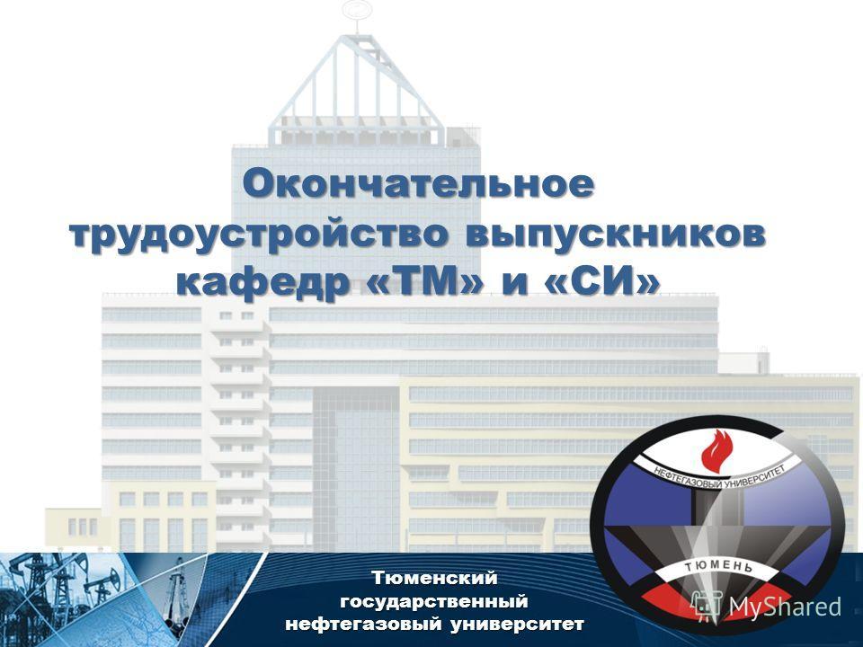 Тюменский государственный нефтегазовый университет Окончательное трудоустройство выпускников кафедр «ТМ» и «СИ»