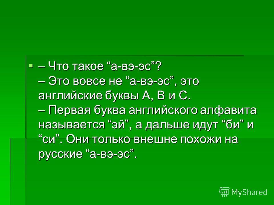 – Что такое а-вэ-эс? – Это вовсе не а-вэ-эс, это английские буквы А, В и С. – Первая буква английского алфавита называется эй, а дальше идут би и си. Они только внешне похожи на русские а-вэ-эс. – Что такое а-вэ-эс? – Это вовсе не а-вэ-эс, это англий