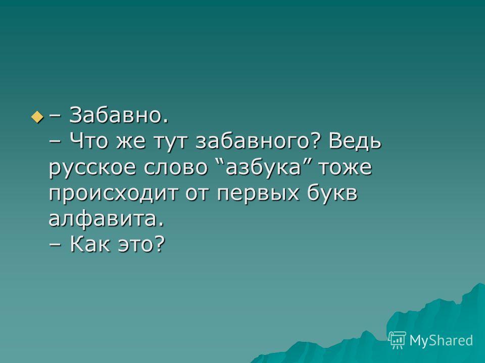 – Забавно. – Что же тут забавного? Ведь русское слово азбука тоже происходит от первых букв алфавита. – Как это? – Забавно. – Что же тут забавного? Ведь русское слово азбука тоже происходит от первых букв алфавита. – Как это?
