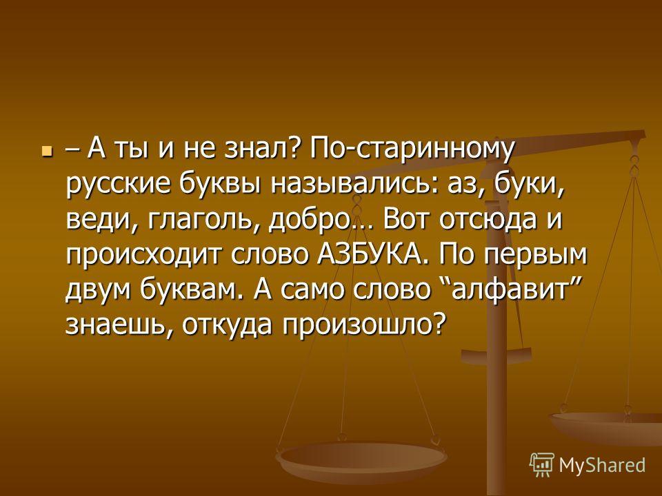 – А ты и не знал? По-старинному русские буквы назывались: аз, буки, веди, глаголь, добро… Вот отсюда и происходит слово АЗБУКА. По первым двум буквам. А само слово алфавит знаешь, откуда произошло? – А ты и не знал? По-старинному русские буквы называ