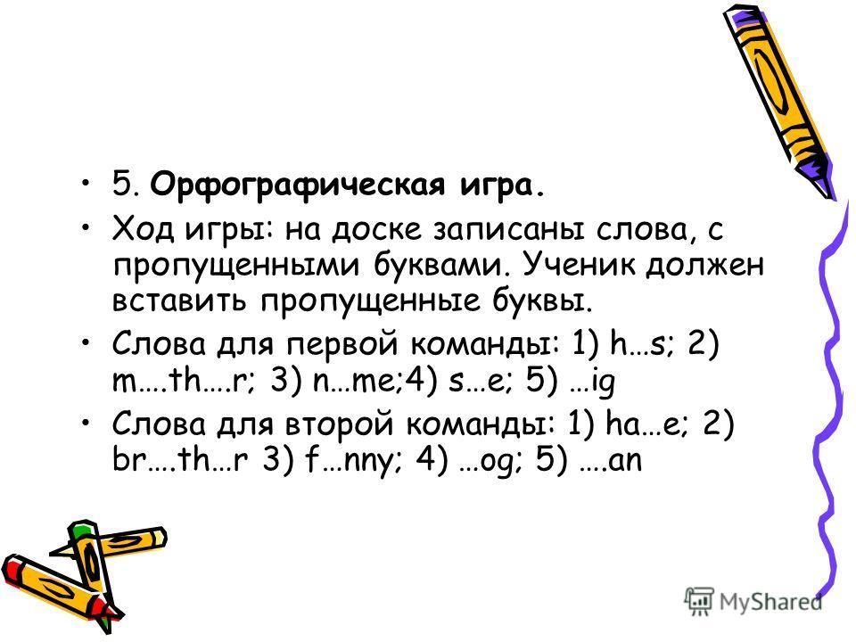 5. Орфографическая игра. Ход игры: на доске записаны слова, с пропущенными буквами. Ученик должен вставить пропущенные буквы. Слова для первой команды: 1) h…s; 2) m….th….r; 3) n…me;4) s…e; 5) …ig Слова для второй команды: 1) ha…e; 2) br….th…r 3) f…nn