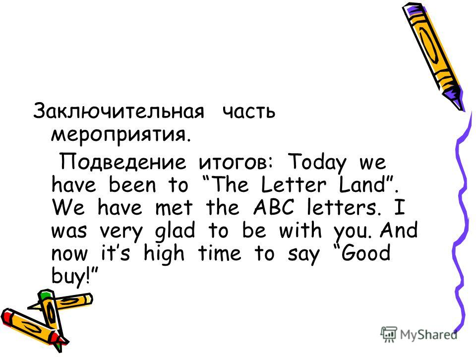 Заключительная часть мероприятия. Подведение итогов: Today we have been to The Letter Land. We have met the ABC letters. I was very glad to be with you. And now its high time to say Good buy!