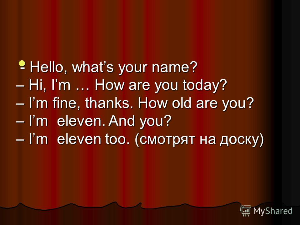 - Hello, whats your name? – Hi, Im … How are you today? – Im fine, thanks. How old are you? – Im eleven. And you? – Im eleven too. (смотрят на доску) - Hello, whats your name? – Hi, Im … How are you today? – Im fine, thanks. How old are you? – Im ele