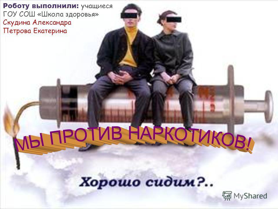 Роботу выполнили: учащиеся ГОУ СОШ «Школа здоровья» Скудина Александра Петрова Екатерина