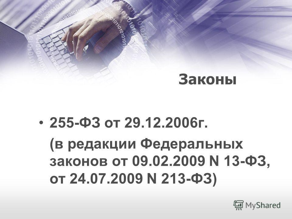 Законы 255-ФЗ от 29.12.2006г. (в редакции Федеральных законов от 09.02.2009 N 13-ФЗ, от 24.07.2009 N 213-ФЗ)