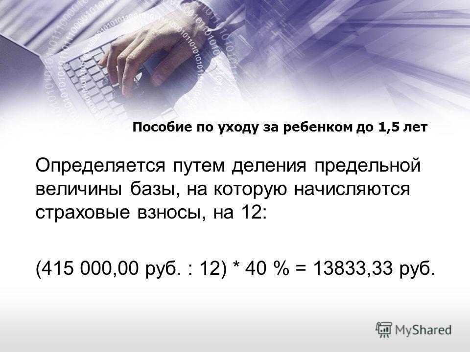 Пособие по уходу за ребенком до 1,5 лет Определяется путем деления предельной величины базы, на которую начисляются страховые взносы, на 12: (415 000,00 руб. : 12) * 40 % = 13833,33 руб.
