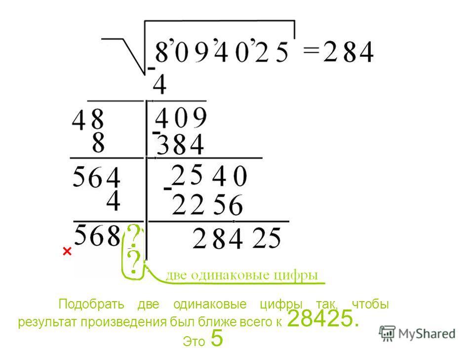 Подобрать две одинаковые цифры так, чтобы результат произведения был ближе всего к 28425. Это 5 Подобрать две одинаковые цифры так, чтобы результат произведения был ближе всего к 28425. Это 5.