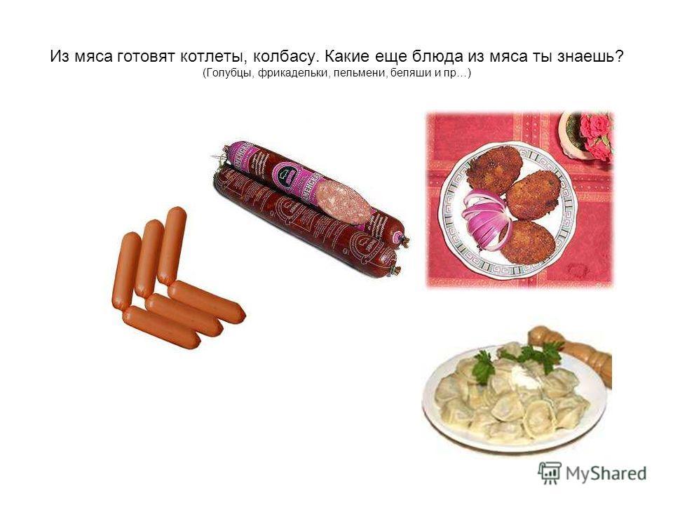 Из мяса готовят котлеты, колбасу. Какие еще блюда из мяса ты знаешь? (Голубцы, фрикадельки, пельмени, беляши и пр…)
