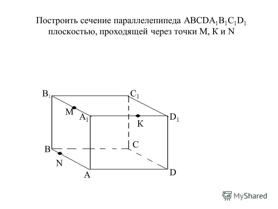 Построить сечение параллелепипеда АВСDА 1 В 1 С 1 D 1 плоскостью, проходящей через точки М, К и N A D C В А1А1 В1В1 С1С1 D1D1 М К N