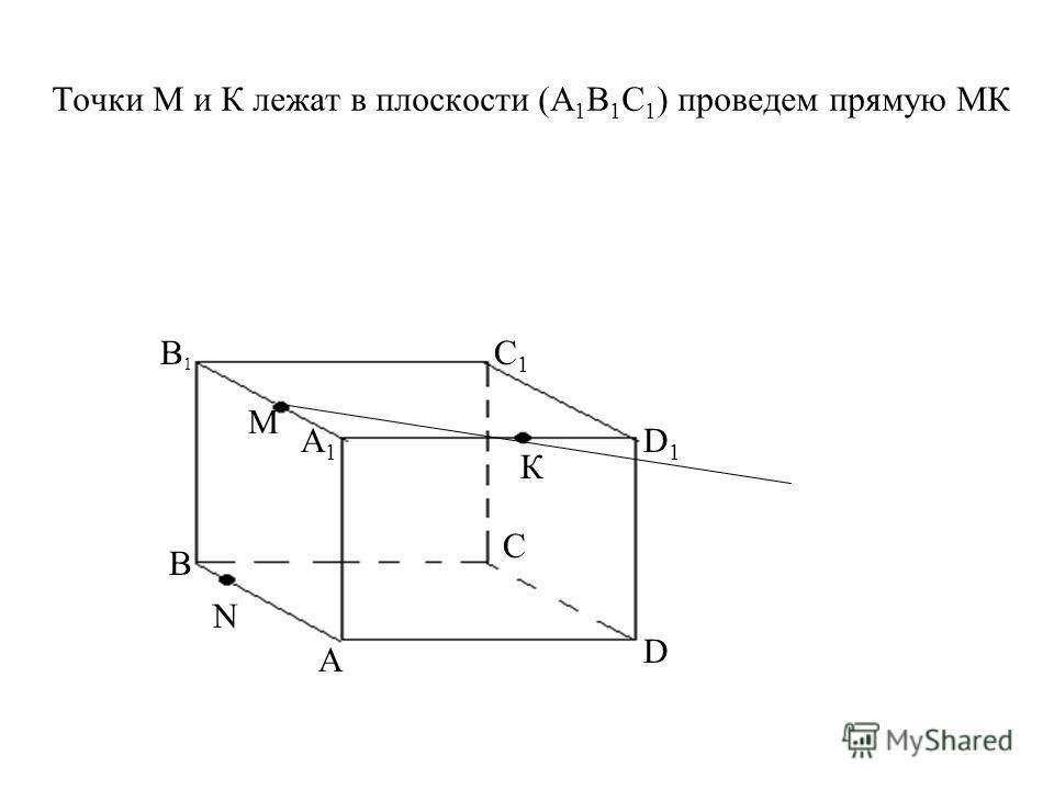 Точки М и К лежат в плоскости (А 1 В 1 С 1 ) проведем прямую МК A D C В А1А1 В1В1 С1С1 D1D1 М К N