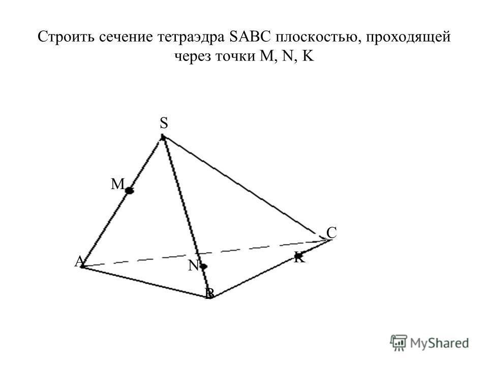 Строить сечение тетраэдра SАВС плоскостью, проходящей через точки М, N, K А B S C M N K