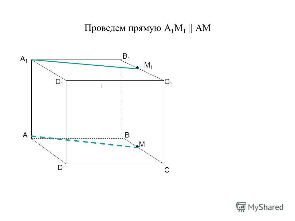 Проведем прямую А 1 М 1 || АМ А А1А1 В В1В1 С D D1D1 C1C1 M M1M1