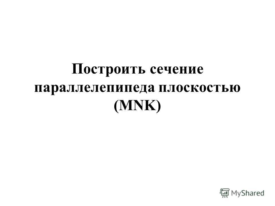 Построить сечение параллелепипеда плоскостью (MNK)