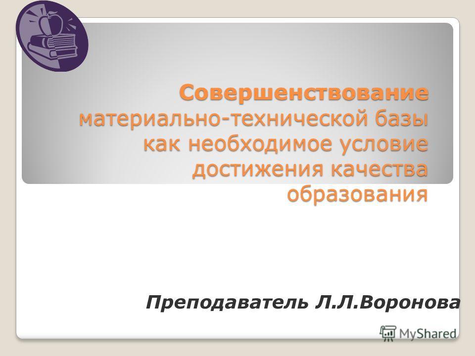 Совершенствование материально-технической базы как необходимое условие достижения качества образования Преподаватель Л.Л.Воронова
