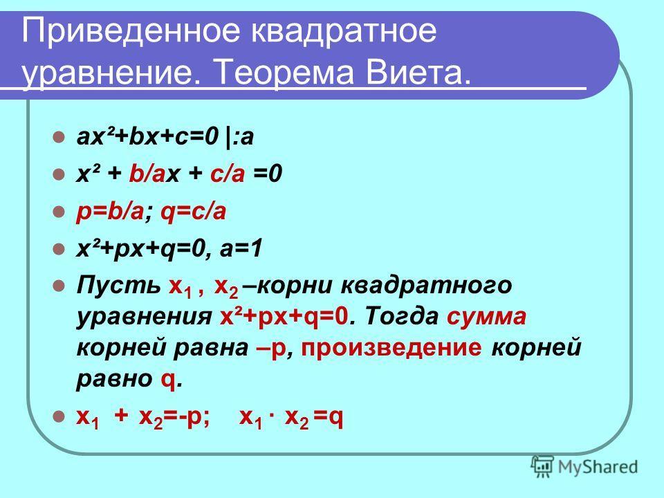 Приведенное квадратное уравнение. Теорема Виета. ax²+bx+c=0 |:а x² + b/аx + c/а =0 p=b/a; q=c/a x²+px+q=0, а=1 Пусть х 1, х 2 –корни квадратного уравнения x²+px+q=0. Тогда сумма корней равна –р, произведение корней равно q. х 1 + х 2 =-р; х 1 · х 2 =