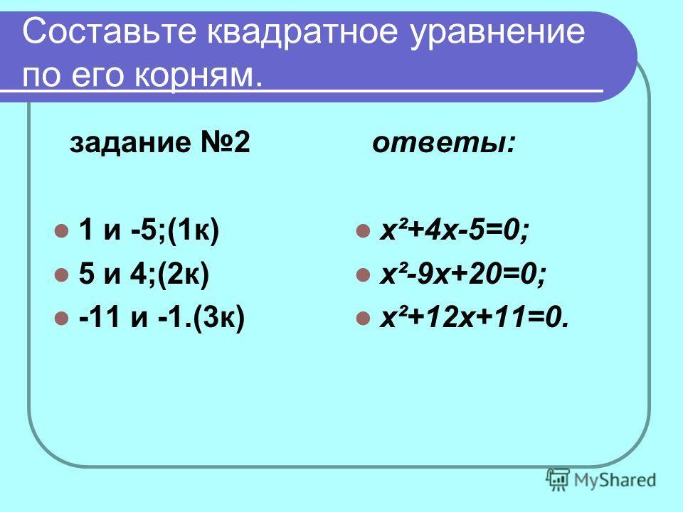 Составьте квадратное уравнение по его корням. задание 2 1 и -5;(1к) 5 и 4;(2к) -11 и -1.(3к) ответы: x²+4x-5=0; x²-9x+20=0; x²+12x+11=0.
