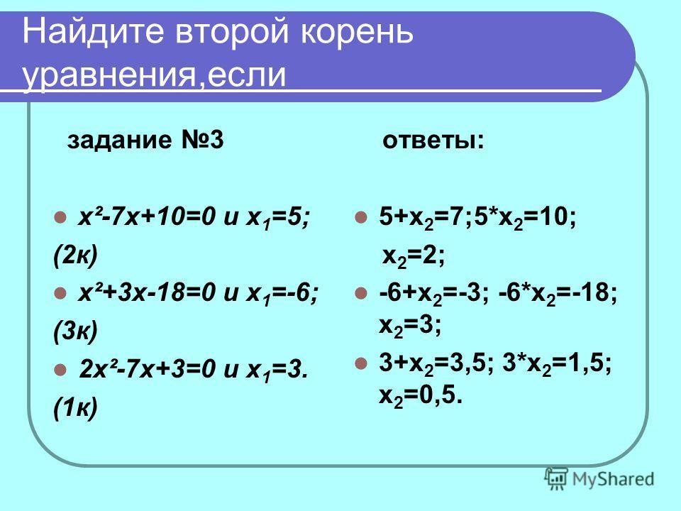 Найдите второй корень уравнения,если задание 3 x²-7x+10=0 и х 1 =5; (2к) x²+3x-18=0 и х 1 =-6; (3к) 2x²-7x+3=0 и х 1 =3. (1к) ответы: 5+х 2 =7;5*х 2 =10; х 2 =2; -6+х 2 =-3; -6*х 2 =-18; х 2 =3; 3+х 2 =3,5; 3*х 2 =1,5; х 2 =0,5.