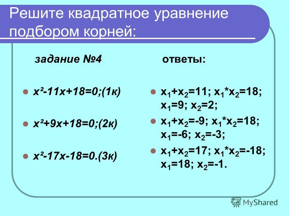 Решите квадратное уравнение подбором корней: задание 4 x²-11x+18=0;(1к) x²+9x+18=0;(2к) x²-17x-18=0.(3к) ответы: х 1 +х 2 =11; х 1 *х 2 =18; х 1 =9; х 2 =2; х 1 +х 2 =-9; х 1 *х 2 =18; х 1 =-6; х 2 =-3; х 1 +х 2 =17; х 1 *х 2 =-18; х 1 =18; х 2 =-1.