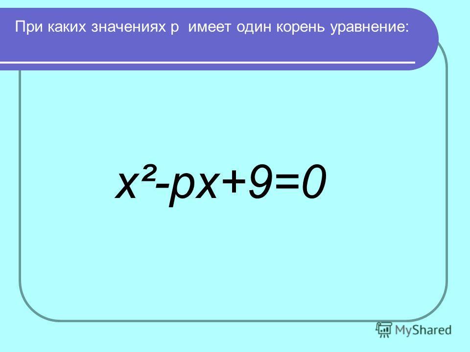 При каких значениях р имеет один корень уравнение: x²-рx+9=0