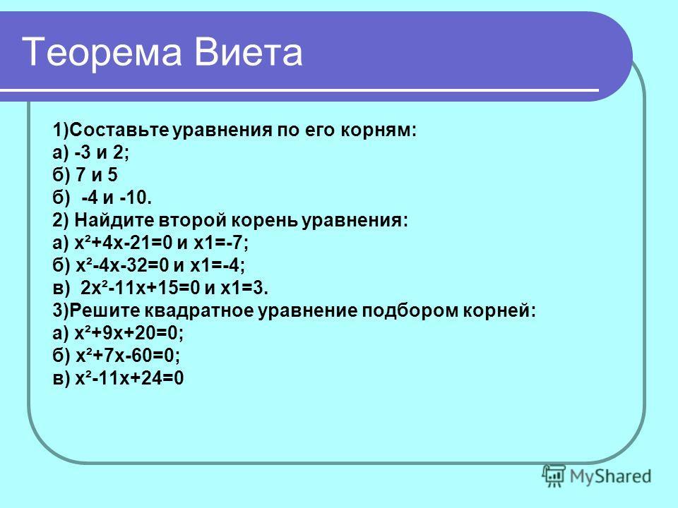 Теорема Виета 1)Составьте уравнения по его корням: а) -3 и 2; б) 7 и 5 б) -4 и -10. 2) Найдите второй корень уравнения: а) x²+4x-21=0 и х1=-7; б) x²-4x-32=0 и х1=-4; в) 2x²-11x+15=0 и х1=3. 3)Решите квадратное уравнение подбором корней: а) x²+9x+20=0