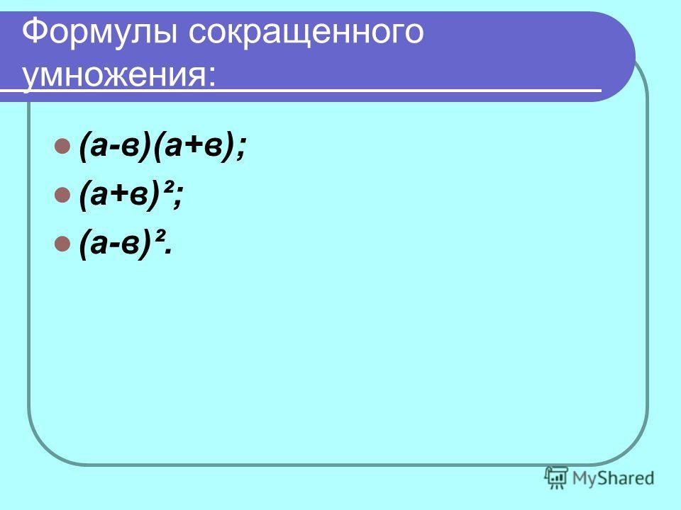 Формулы сокращенного умножения: (а-в)(а+в); (а+в)²; (а-в)².