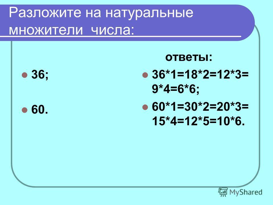 Разложите на натуральные множители числа: 36; 60. ответы: 36*1=18*2=12*3= 9*4=6*6; 60*1=30*2=20*3= 15*4=12*5=10*6.