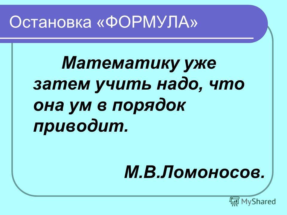 Остановка «ФОРМУЛА» Математику уже затем учить надо, что она ум в порядок приводит. М.В.Ломоносов.
