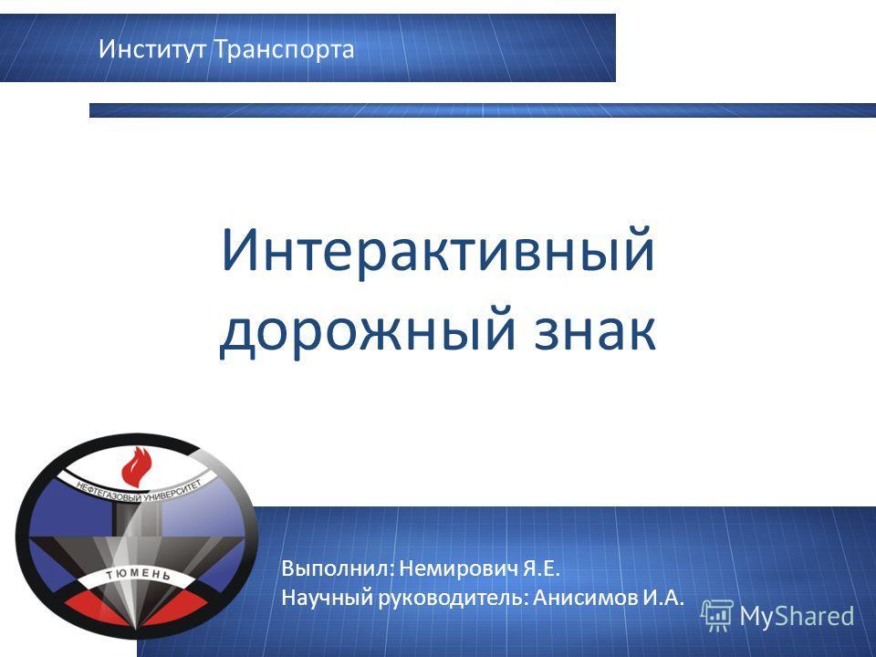 Выполнил: Немирович Я.Е. Научный руководитель: Анисимов И.А. Интерактивный дорожный знак Институт Транспорта