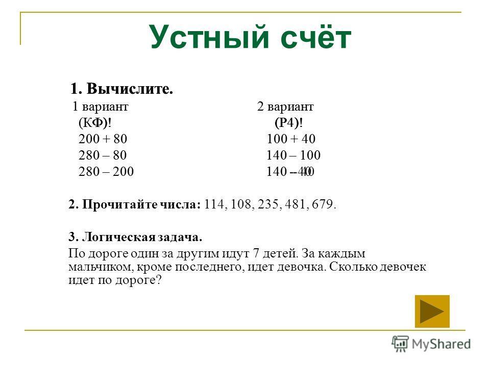 Устный счёт 1. Вычислите. 1 вариант 2 вариант (КФ)! (Р4)! 200 + 80 100 + 40 280 – 80 140 – 100 280 – 200 140 - 40 1. Вычислите. 1 вариант 2 вариант (КФ)! (Р4)! 200 + 80 100 + 40 280 – 80 140 – 100 280 – 200 140 - 40 2. Прочитайте числа: 114, 108, 235