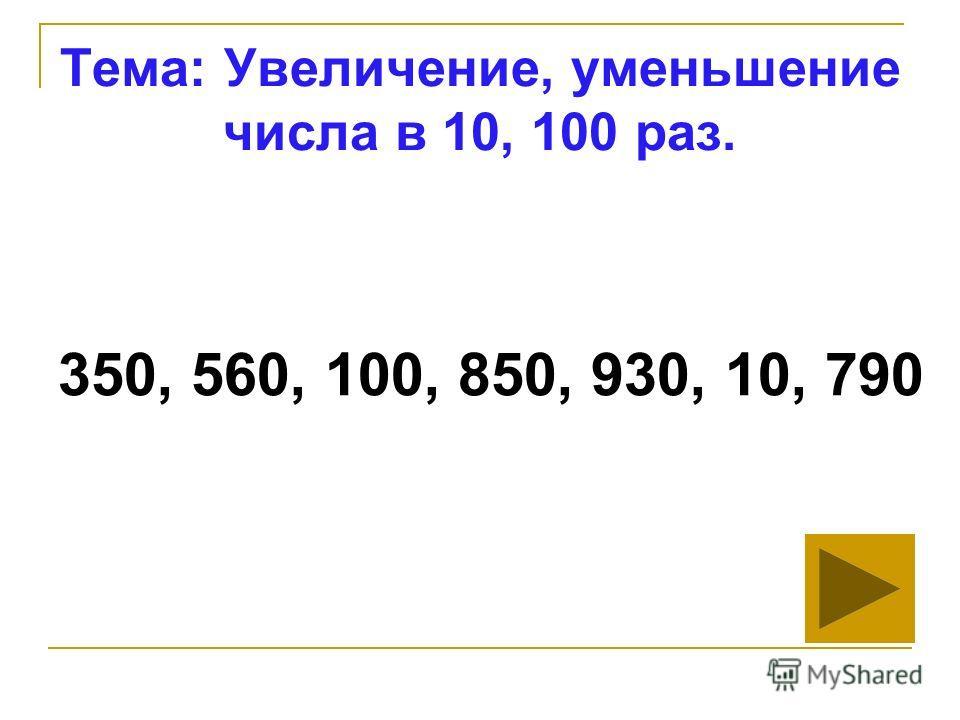 Тема: Увеличение, уменьшение числа в 10, 100 раз. 350, 560, 100, 850, 930, 10, 790
