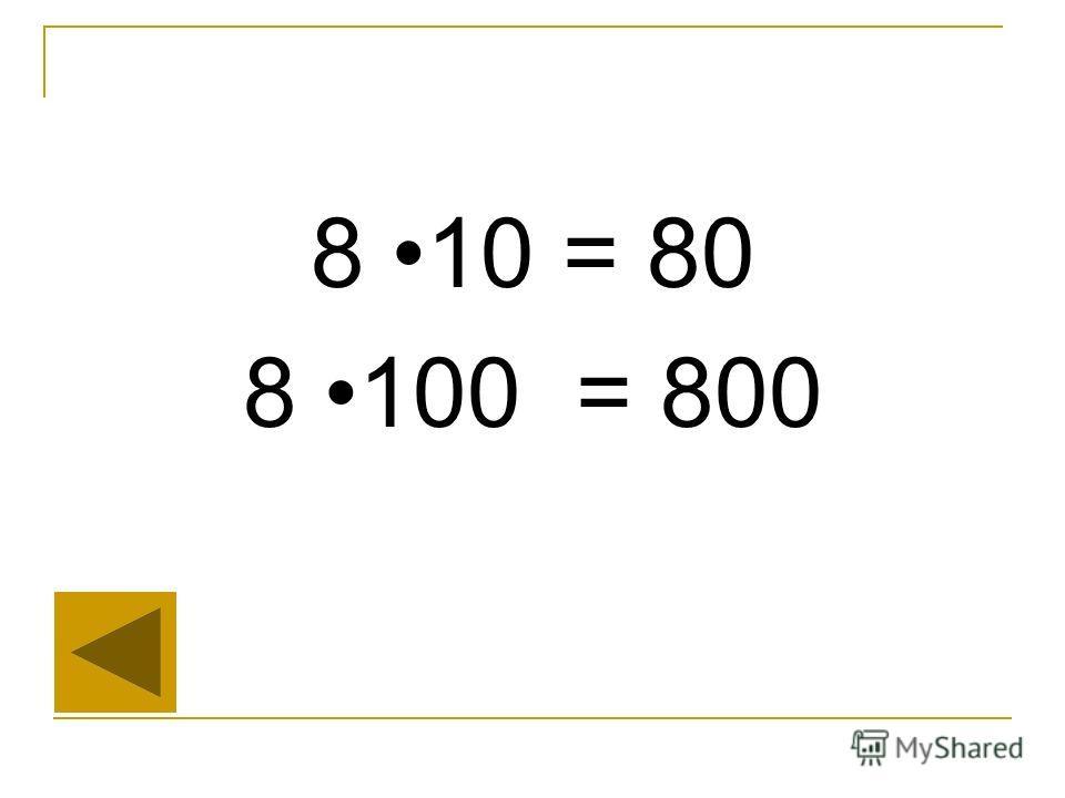 8 10 = 80 8 100 = 800