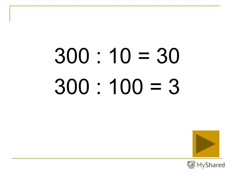 300 : 10 = 30 300 : 100 = 3