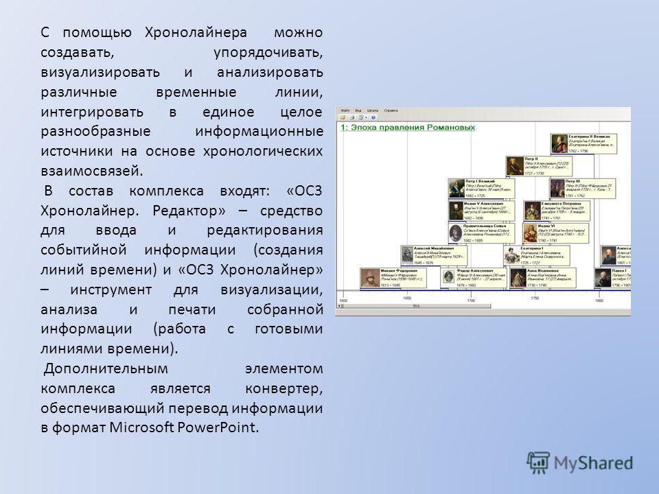 С помощью Хронолайнера можно создавать, упорядочивать, визуализировать и анализировать различные временные линии, интегрировать в единое целое разнообразные информационные источники на основе хронологических взаимосвязей. В состав комплекса входят: «