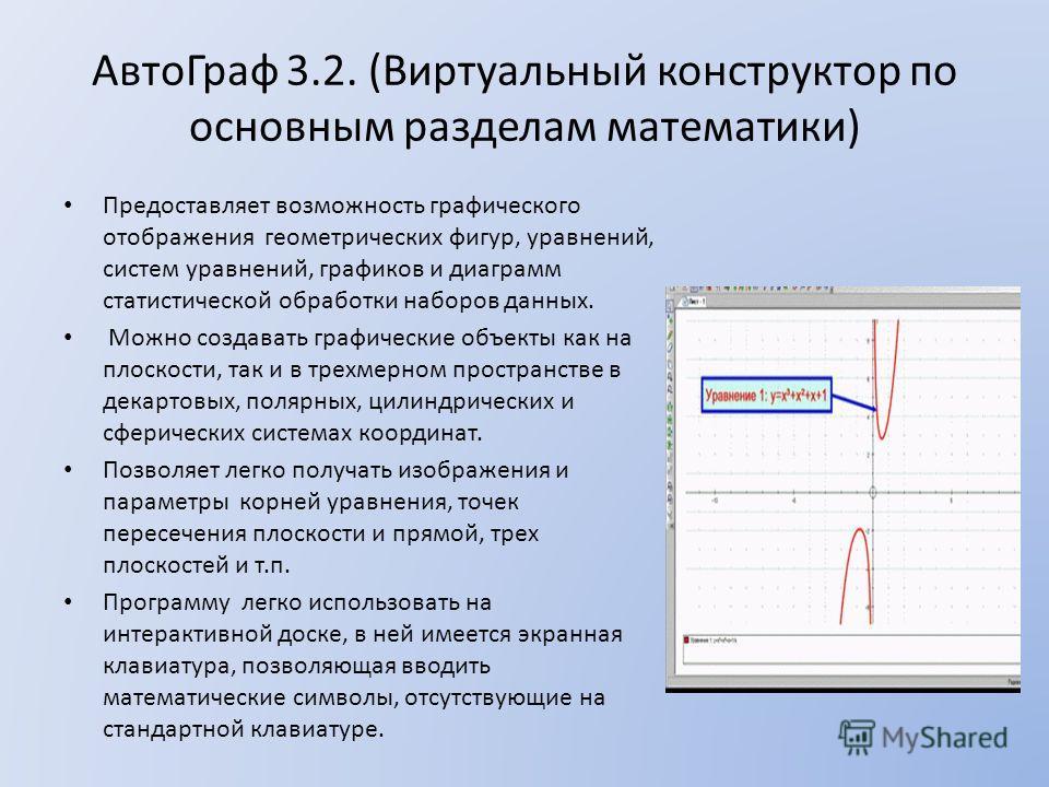 АвтоГраф 3.2. (Виртуальный конструктор по основным разделам математики) Предоставляет возможность графического отображения геометрических фигур, уравнений, систем уравнений, графиков и диаграмм статистической обработки наборов данных. Можно создавать