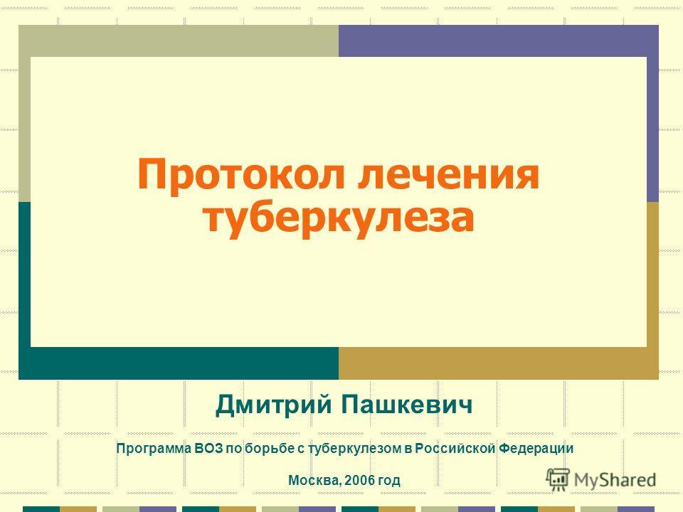 Протокол лечения туберкулеза Дмитрий Пашкевич Программа ВОЗ по борьбе с туберкулезом в Российской Федерации Москва, 2006 год