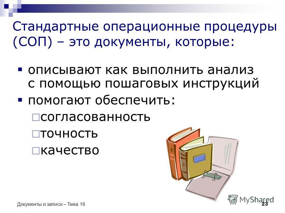Стандартные операционные процедуры (СОП) – это документы, которые: описывают как выполнить анализ с помощью пошаговых инструкций помогают обеспечить: согласованность точность качество 23 Документы и записи – Тема 16
