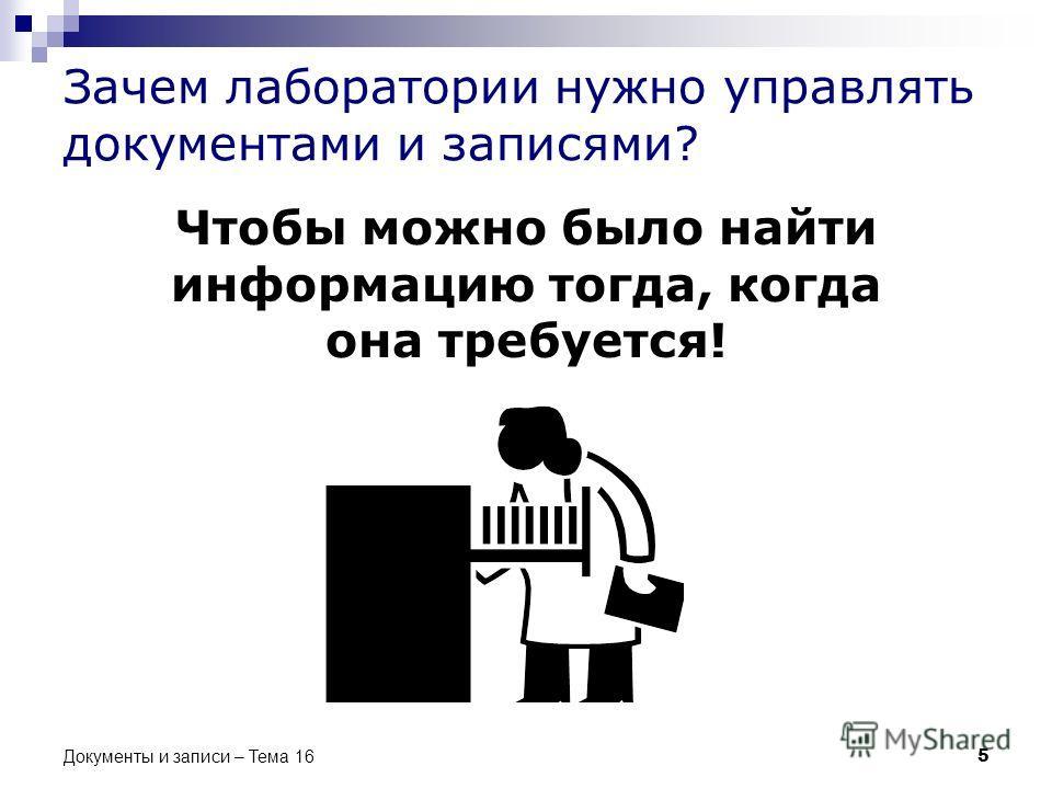 Зачем лаборатории нужно управлять документами и записями? Чтобы можно было найти информацию тогда, когда она требуется! 5 Документы и записи – Тема 16