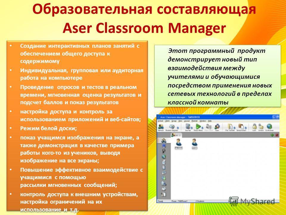 Образовательная составляющая Aser Classroom Manager Создание интерактивных планов занятий с обеспечением общего доступа к содержимому Индивидуальная, групповая или аудиторная работа на компьютере Проведение опросов и тестов в реальном времени, мгнове