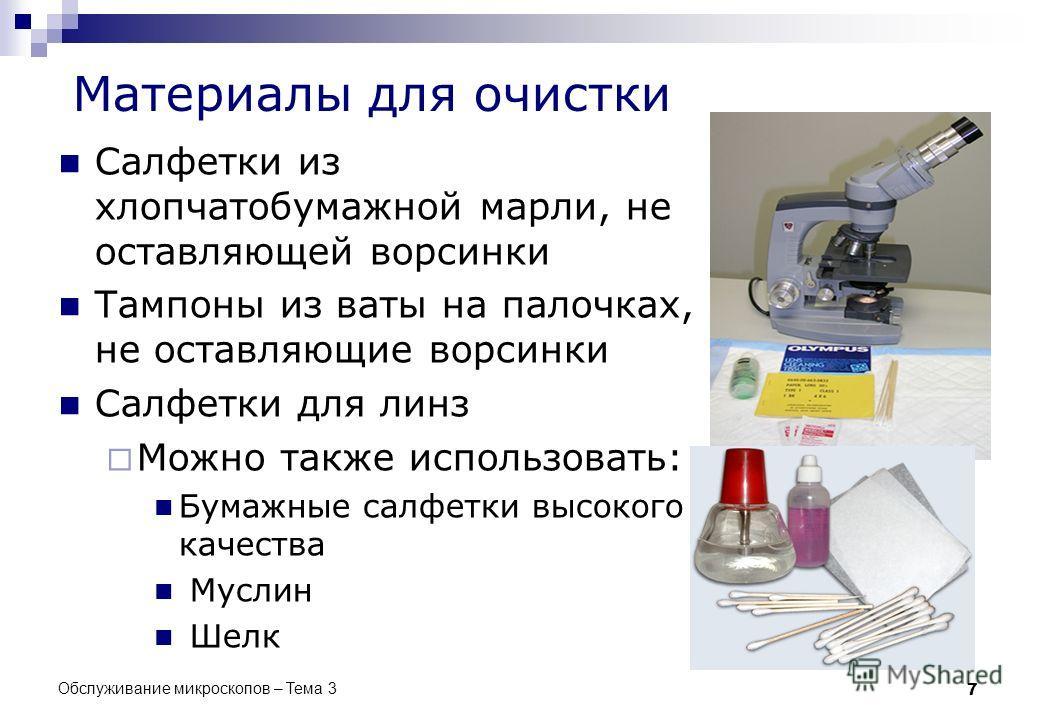 Обслуживание микроскопов – Тема 3 7 Материалы для очистки Салфетки из хлопчатобумажной марли, не оставляющей ворсинки Тампоны из ваты на палочках, не оставляющие ворсинки Салфетки для линз Можно также использовать: Бумажные салфетки высокого качества